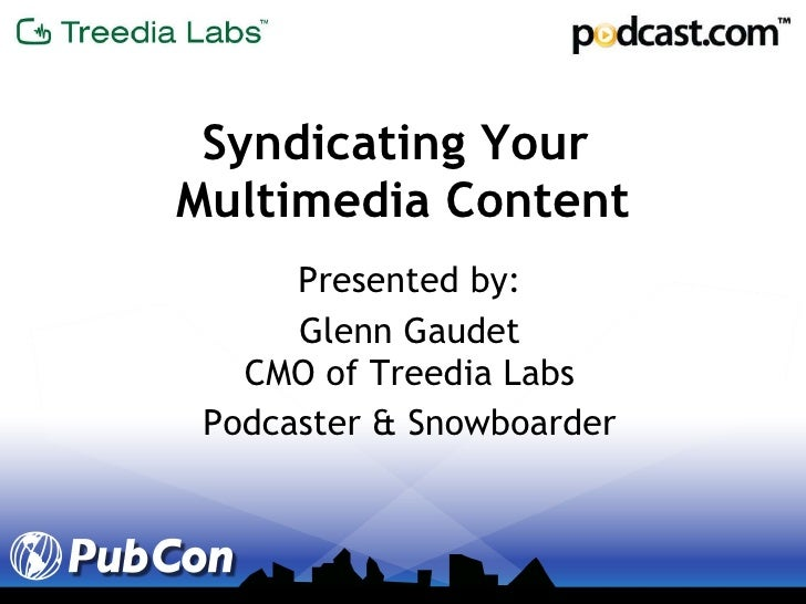 Syndicating Your  Multimedia Content Presented by: Glenn Gaudet CMO of Treedia Labs Podcaster & Snowboarder