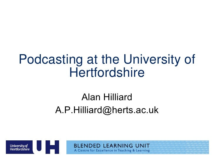 Podcasting at the University of Hertfordshire Alan Hilliard [email_address]