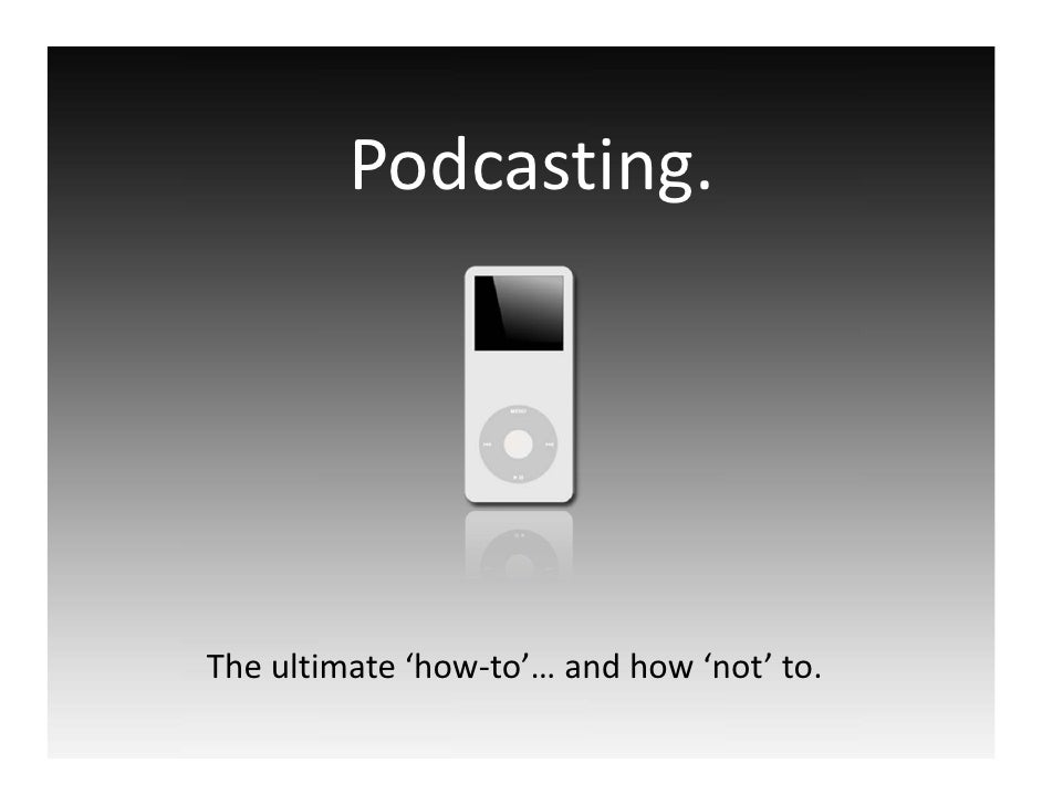 Podcasting.     Theultimate'how‐to'…andhow'not'to.