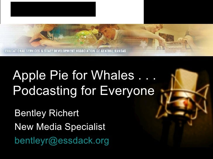 Apple Pie for Whales . . .  Podcasting for Everyone Bentley Richert New Media Specialist [email_address]