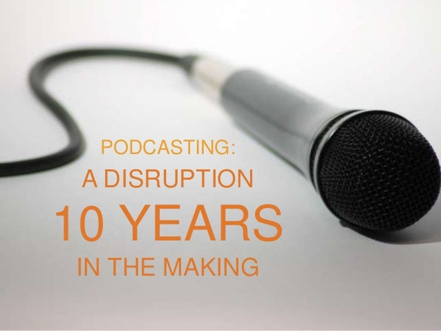 A DISRUPTION 10 YEARS IN THE MAKING PODCASTING: