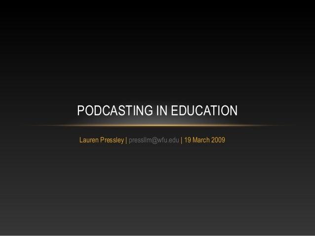 Lauren Pressley   pressllm@wfu.edu   19 March 2009 PODCASTING IN EDUCATION