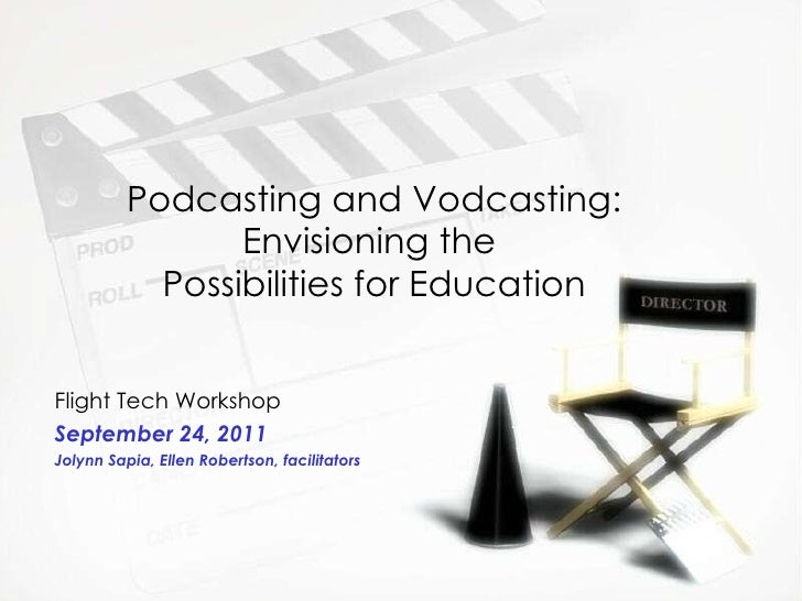 Podcasting and Vodcasting: Envisioning the  Possibilities for Education Flight Tech Workshop September 24, 2011 Jolynn Sap...