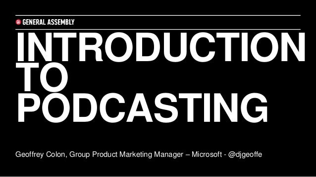 INTRODUCTION TO PODCASTING Geoffrey Colon, Group Product Marketing Manager – Microsoft - @djgeoffe