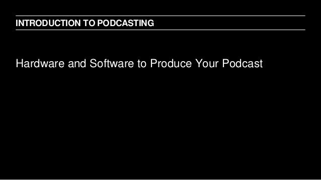 Hardware and Software to Produce Your Podcast INTRODUCTION TO PODCASTING