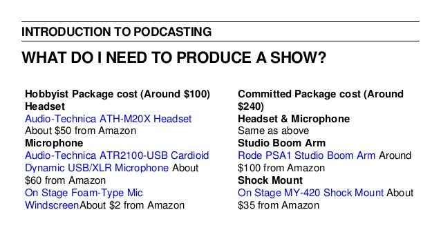 INTRODUCTION TO PODCASTING WHAT DO I NEED TO PRODUCE A SHOW? Hobbyist Package cost (Around $100) Headset Audio-Technica AT...
