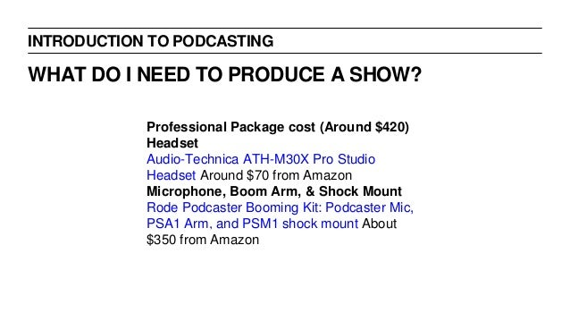 INTRODUCTION TO PODCASTING WHAT DO I NEED TO PRODUCE A SHOW? Professional Package cost (Around $420) Headset Audio-Technic...