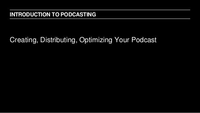 Creating, Distributing, Optimizing Your Podcast INTRODUCTION TO PODCASTING