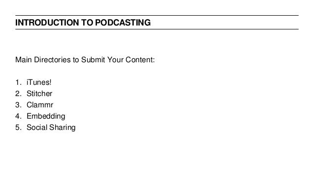 INTRODUCTION TO PODCASTING Main Directories to Submit Your Content: 1. iTunes! 2. Stitcher 3. Clammr 4. Embedding 5. Socia...