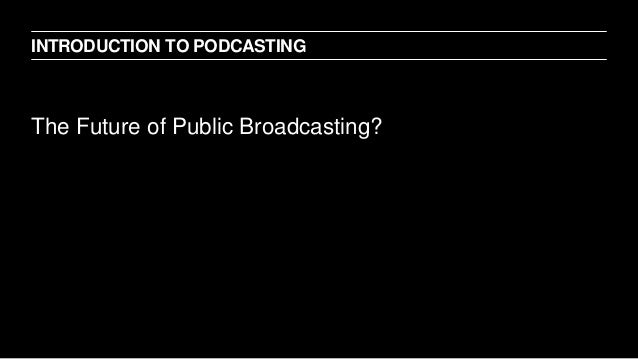 The Future of Public Broadcasting? INTRODUCTION TO PODCASTING