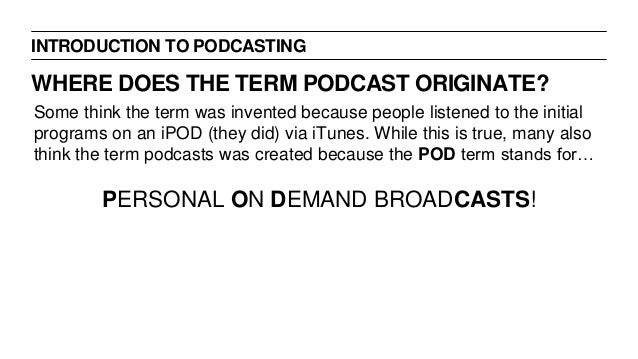 INTRODUCTION TO PODCASTING WHERE DOES THE TERM PODCAST ORIGINATE? Some think the term was invented because people listened...