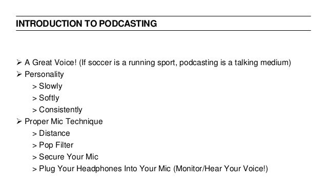 INTRODUCTION TO PODCASTING  A Great Voice! (If soccer is a running sport, podcasting is a talking medium)  Personality >...