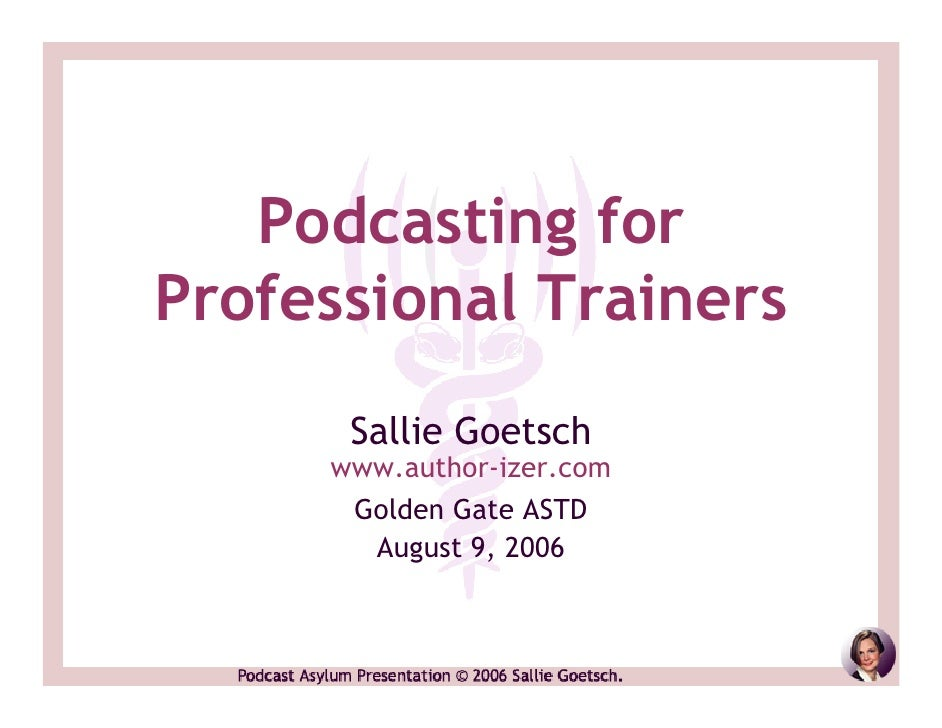 Podcasting for Professional Trainers       Sallie Goetsch      www.author-izer.com       Golden Gate ASTD        August 9,...