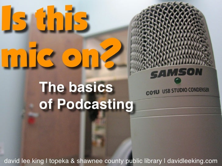Is thismic on?            The basics            of Podcastingdavid lee king | topeka & shawnee county public library | dav...