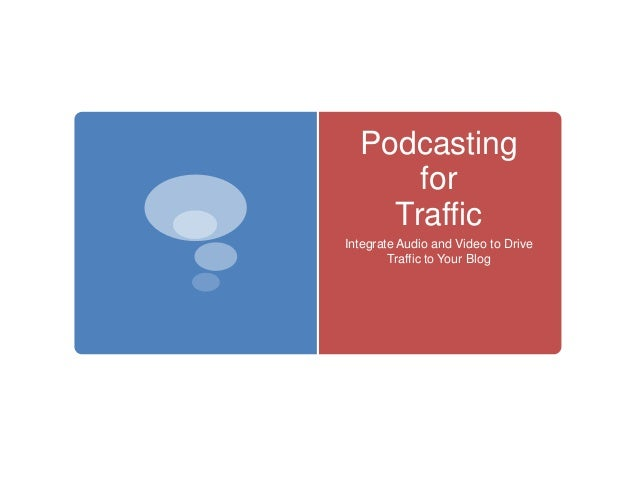 Podcasting for Traffic Integrate Audio and Video to Drive Traffic to Your Blog