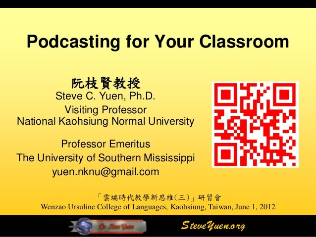 Podcasting for Your Classroom             阮枝賢教授        Steve C. Yuen, Ph.D.          Visiting ProfessorNational Kaohsiung ...
