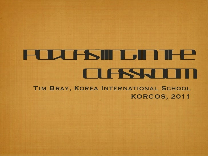 Podcasting in the Classroom <ul><li>Tim Bray, Korea International School </li></ul><ul><li>KORCOS, 2011 </li></ul>