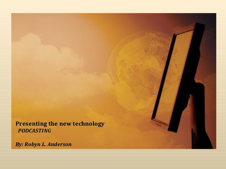 Presenting the new technology   PODCASTING By: Robyn L. Anderson