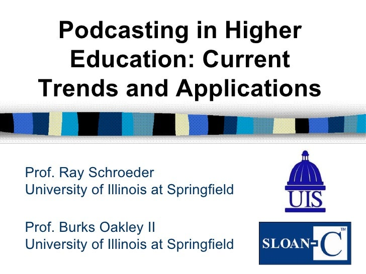 Prof. Burks Oakley II University of Illinois at Springfield Podcasting in Higher Education: Current Trends and Application...