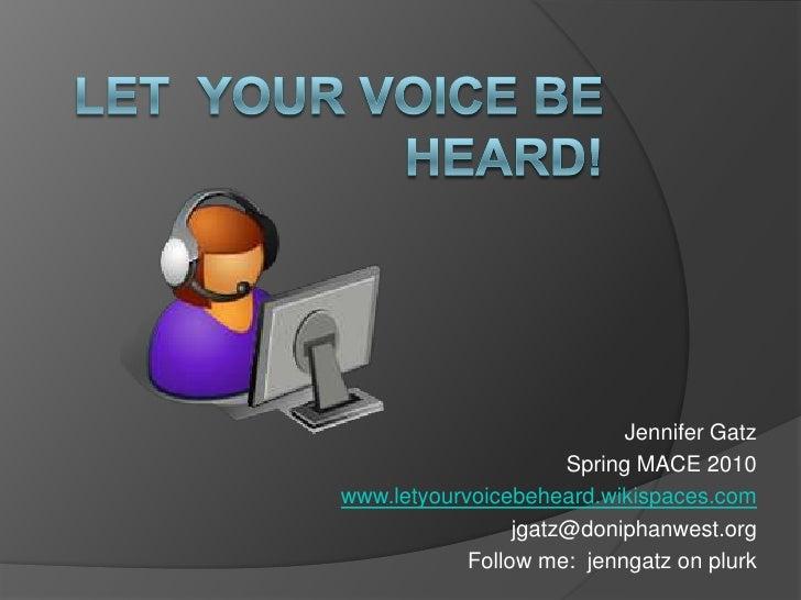 Let  Your Voice Be Heard!<br />Jennifer Gatz<br />Spring MACE 2010<br />www.letyourvoicebeheard.wikispaces.com<br />jgatz@...