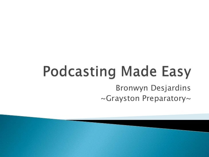 Podcasting Made Easy<br />Bronwyn Desjardins<br />~Grayston Preparatory~<br />