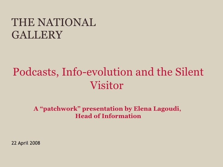 "THE NATIONAL GALLERY 22 April 2008 Podcasts, Info-evolution and the Silent Visitor   A ""patchwork"" presentation by Elena L..."