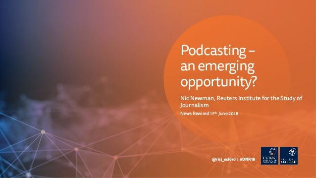 Nic Newman, Reuters Institute for the Study of Journalism News Rewired 11th June 2018 @risj_oxford | #DNR18 Podcasting– an...