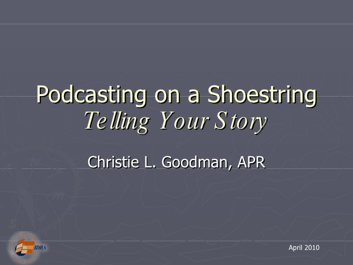 Podcasting on a Shoestring  Telling Your Story Christie L. Goodman, APR April 2010
