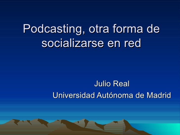 Podcasting, otra forma de socializarse en red Julio Real Universidad Autónoma de Madrid