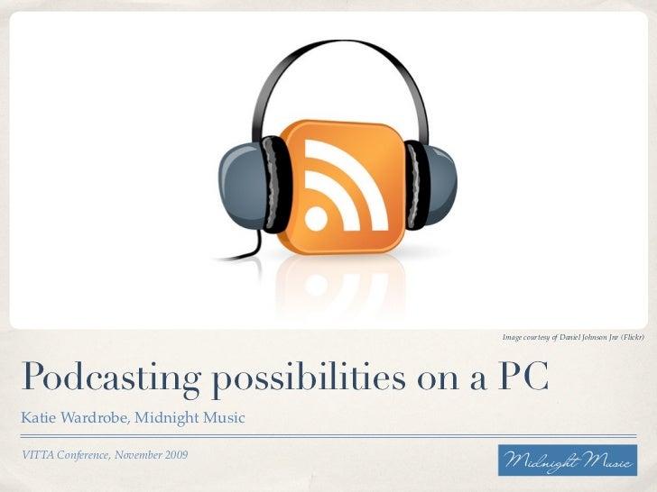 Image courtesy of Daniel Johnson Jnr (Flickr)     Podcasting possibilities on a PC Katie Wardrobe, Midnight Music  VITTA C...