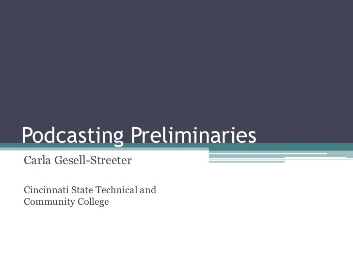 Podcasting Preliminaries<br />Carla Gesell-Streeter<br />Cincinnati State Technical and Community College<br />