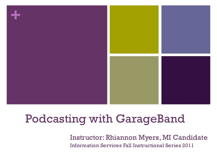 +    Podcasting with GarageBand           Instructor: Rhiannon Myers, MI Candidate           Information Services Fall Ins...