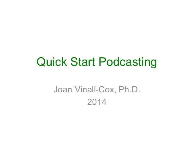 Quick Start Podcasting Joan Vinall-Cox, Ph.D. 2014