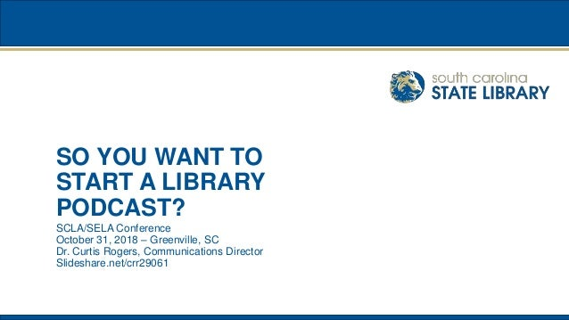 SO YOU WANT TO START A LIBRARY PODCAST? SCLA/SELA Conference October 31, 2018 – Greenville, SC Dr. Curtis Rogers, Communic...