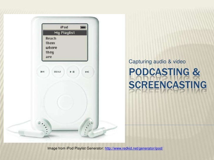 Capturing audio & video<br />Podcasting & Screencasting<br />Image from iPod Playlist Generator: http://www.redkid.net/gen...