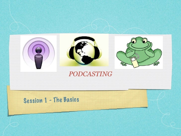 PODCASTING    S es si on 1 - Th e Ba sics