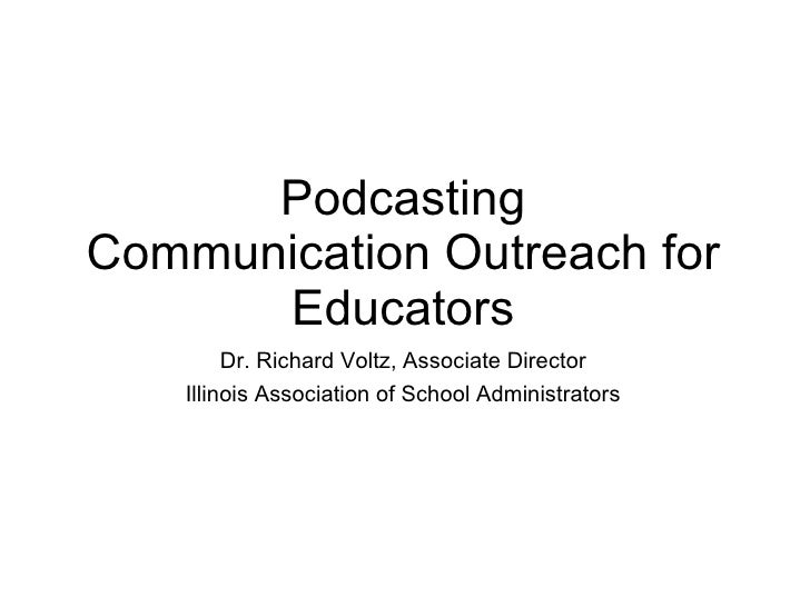 Podcasting Communication Outreach for Educators <ul><li>Dr. Richard Voltz, Associate Director </li></ul><ul><li>Illinois A...