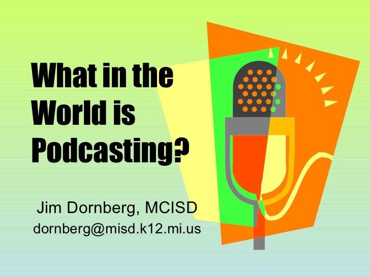 What in the World is Podcasting? Jim Dornberg, MCISD [email_address]