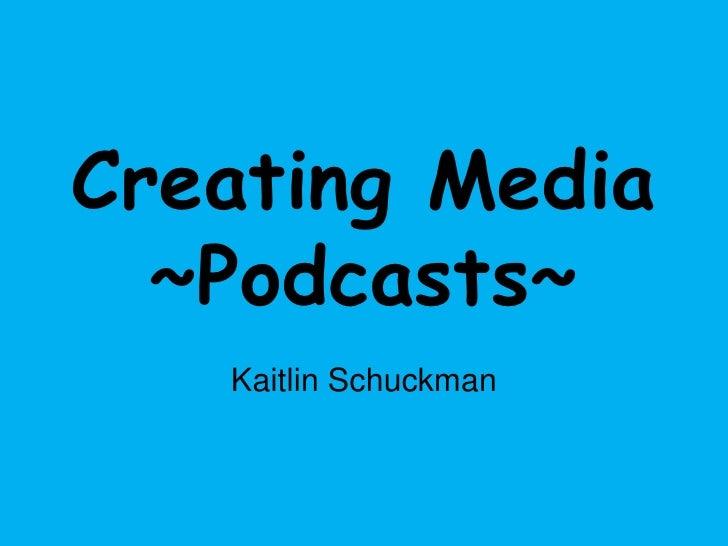 Creating Media~Podcasts~<br />Kaitlin Schuckman<br />