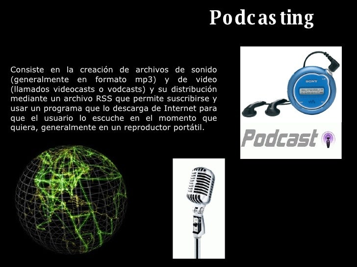 Podcasting Consiste en la creación de archivos de sonido (generalmente en formato mp3) y de video (llamados videocasts o v...