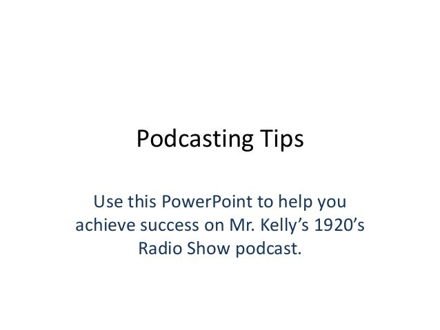 Podcasting Tips Use this PowerPoint to help you achieve success on Mr. Kelly's 1920's Radio Show podcast.