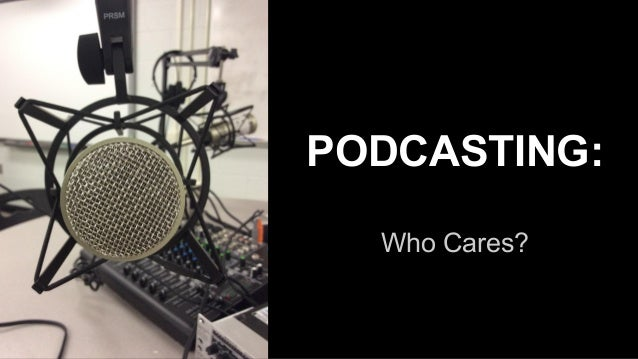 Who Cares? PODCASTING: