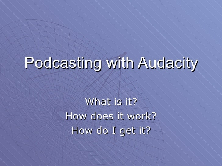 Podcasting with Audacity What is it? How does it work? How do I get it?