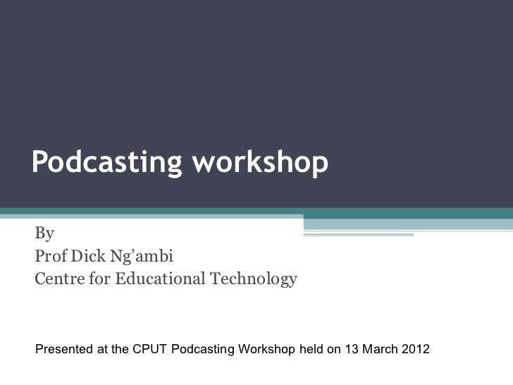 Podcasting workshopByProf Dick Ng'ambiCentre for Educational TechnologyPresented at the CPUT Podcasting Workshop held on 1...