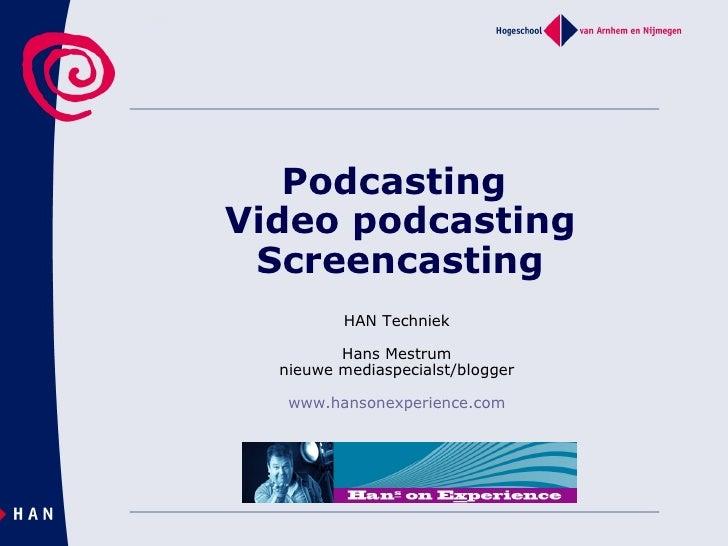 Podcasting  Video podcasting Screencasting HAN Techniek Hans Mestrum nieuwe mediaspecialst/blogger www.hansonexperience.com
