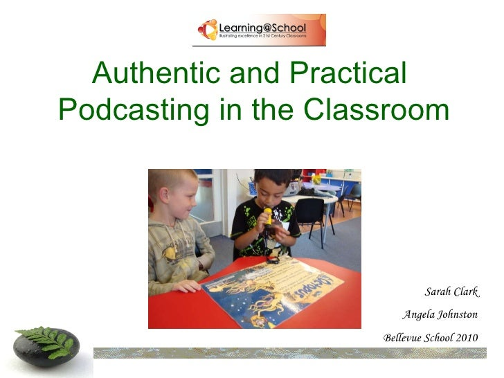 Authentic and Practical  Podcasting in the Classroom Sarah Clark Angela Johnston Bellevue School 2010