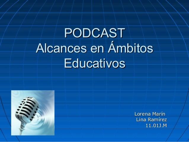 PODCASTPODCASTAlcances en ÁmbitosAlcances en ÁmbitosEducativosEducativosLorena MarínLorena MarínLina RamírezLina Ramírez11...