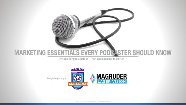 ˙© 2018 . All Rights Reserved . QUEENSCAST LLC MARKETING ESSENTIALS EVERY PODCASTER SHOULD KNOW Brought to you buy – It's ...