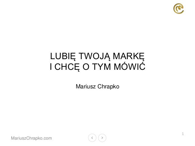 MariuszChrapko.com LUBIĘ TWOJĄ MARKĘ I CHCĘ O TYM MÓWIĆ Mariusz Chrapko 1