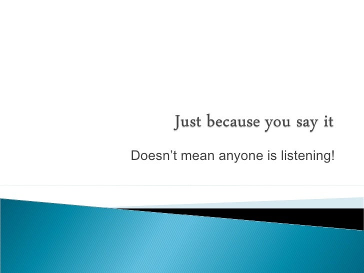 Doesn't mean anyone is listening!